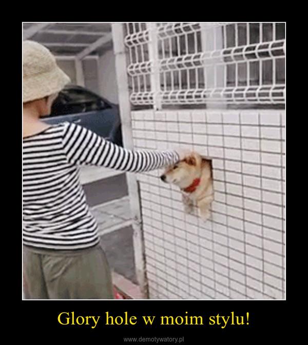 Glory hole w moim stylu! –
