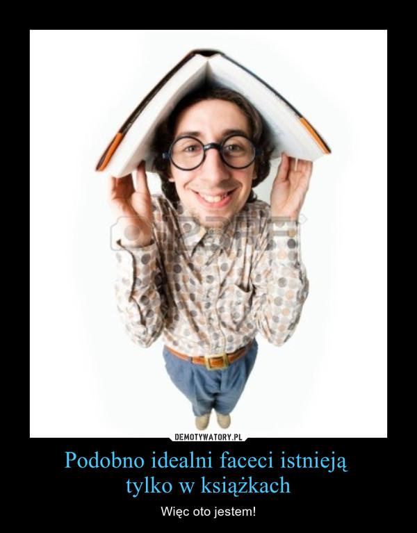 Podobno idealni faceci istnieją tylko w książkach – Więc oto jestem!