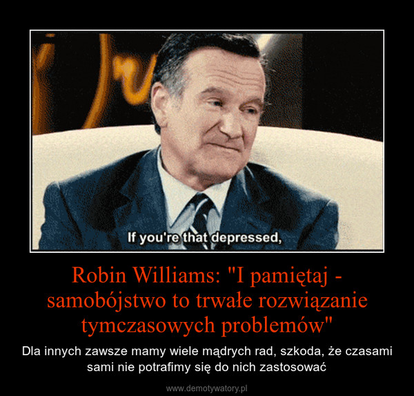 """Robin Williams: """"I pamiętaj - samobójstwo to trwałe rozwiązanie tymczasowych problemów"""" – Dla innych zawsze mamy wiele mądrych rad, szkoda, że czasami sami nie potrafimy się do nich zastosować"""