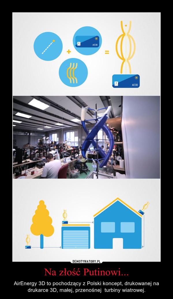 Na złość Putinowi... – AirEnergy 3D to pochodzący z Polski koncept, drukowanej na drukarce 3D, małej, przenośnej  turbiny wiatrowej.