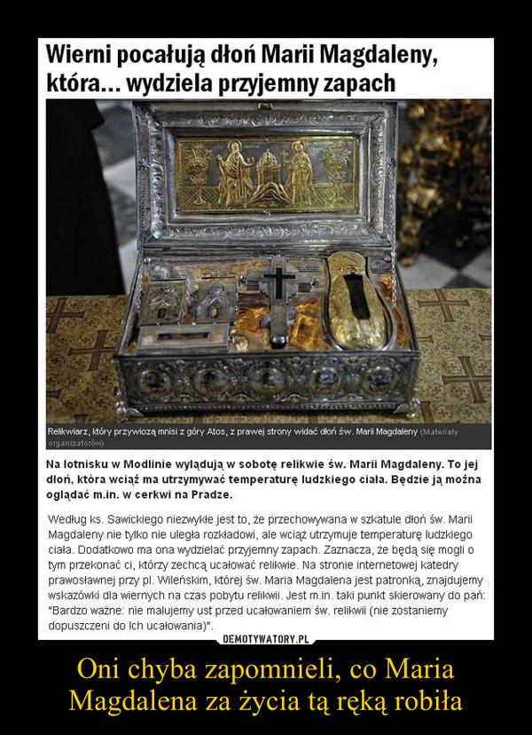 Oni chyba zapomnieli, co Maria Magdalena za życia tą ręką robiła –