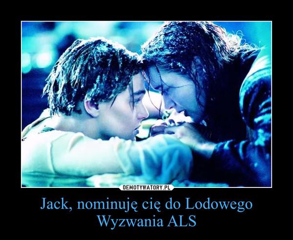 Jack, nominuję cię do Lodowego Wyzwania ALS –