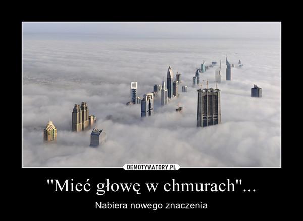 ''Mieć głowę w chmurach''... – Nabiera nowego znaczenia
