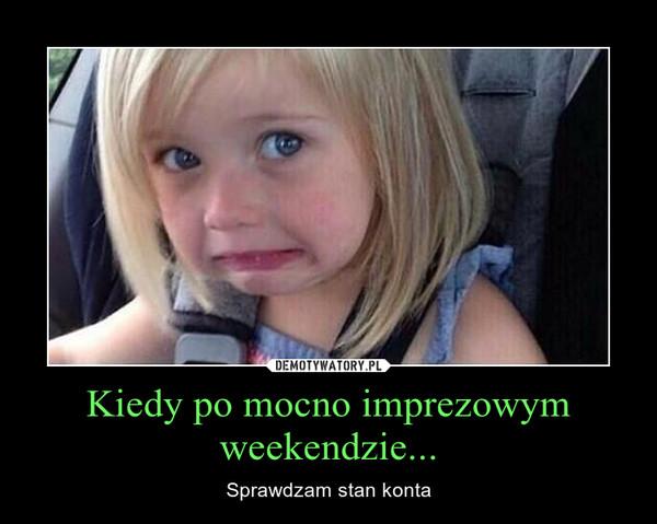 Kiedy po mocno imprezowym weekendzie... – Sprawdzam stan konta