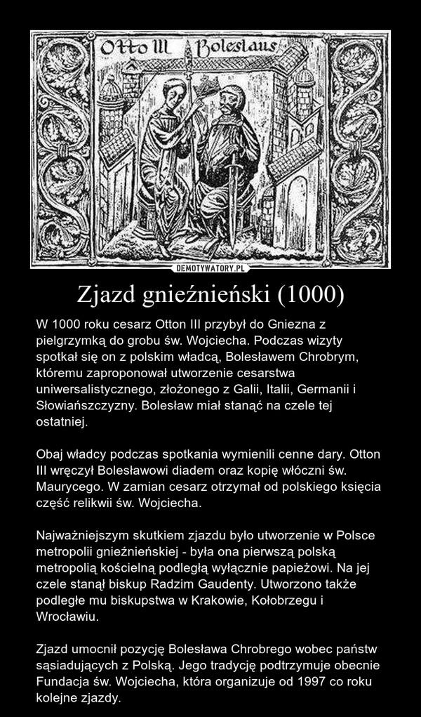 Zjazd gnieźnieński (1000) – W 1000 roku cesarz Otton III przybył do Gniezna z pielgrzymką do grobu św. Wojciecha. Podczas wizyty spotkał się on z polskim władcą, Bolesławem Chrobrym, któremu zaproponował utworzenie cesarstwa uniwersalistycznego, złożonego z Galii, Italii, Germanii i Słowiańszczyzny. Bolesław miał stanąć na czele tej ostatniej.Obaj władcy podczas spotkania wymienili cenne dary. Otton III wręczył Bolesławowi diadem oraz kopię włóczni św. Maurycego. W zamian cesarz otrzymał od polskiego księcia część relikwii św. Wojciecha. Najważniejszym skutkiem zjazdu było utworzenie w Polsce metropolii gnieźnieńskiej - była ona pierwszą polską metropolią kościelną podległą wyłącznie papieżowi. Na jej czele stanął biskup Radzim Gaudenty. Utworzono także podległe mu biskupstwa w Krakowie, Kołobrzegu i Wrocławiu. Zjazd umocnił pozycję Bolesława Chrobrego wobec państw sąsiadujących z Polską. Jego tradycję podtrzymuje obecnie Fundacja św. Wojciecha, która organizuje od 1997 co roku kolejne zjazdy.