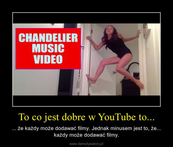 To co jest dobre w YouTube to... – ... że każdy może dodawać filmy. Jednak minusem jest to, że... każdy może dodawać filmy.