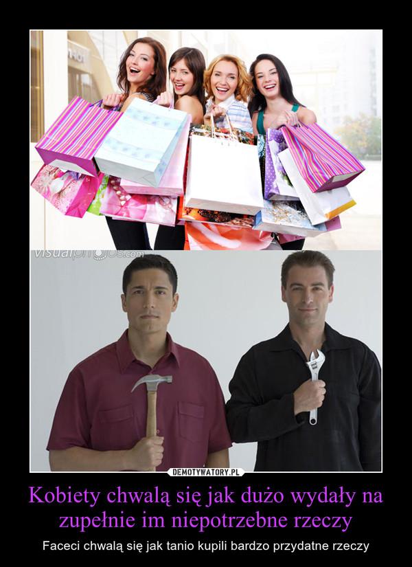 Kobiety chwalą się jak dużo wydały na zupełnie im niepotrzebne rzeczy – Faceci chwalą się jak tanio kupili bardzo przydatne rzeczy