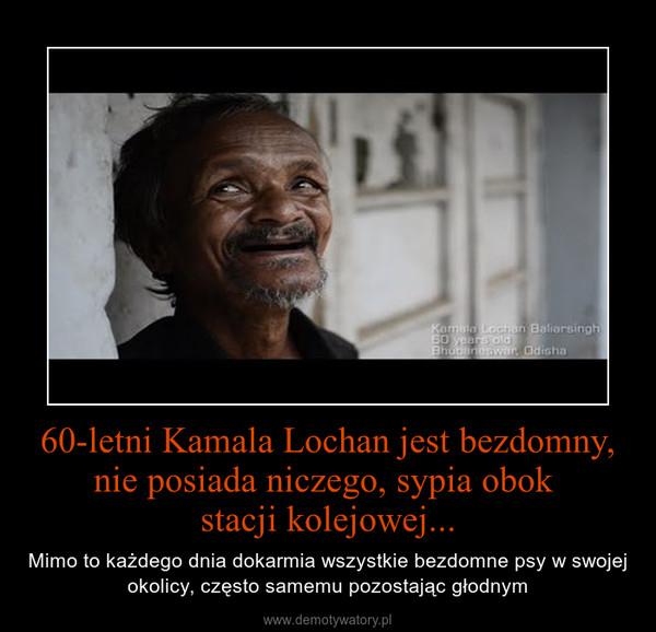 60-letni Kamala Lochan jest bezdomny, nie posiada niczego, sypia obok stacji kolejowej... – Mimo to każdego dnia dokarmia wszystkie bezdomne psy w swojej okolicy, często samemu pozostając głodnym