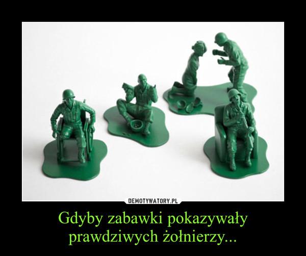 Gdyby zabawki pokazywały prawdziwych żołnierzy... –