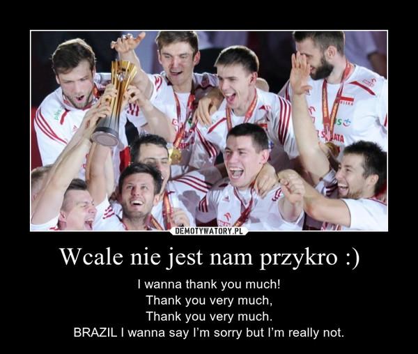 Wcale nie jest nam przykro :) – I wanna thank you much!Thank you very much,Thank you very much.BRAZIL I wanna say I'm sorry but I'm really not.
