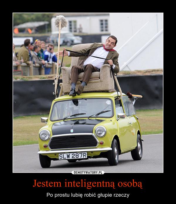 Jestem inteligentną osobą – Po prostu lubię robić głupie rzeczy