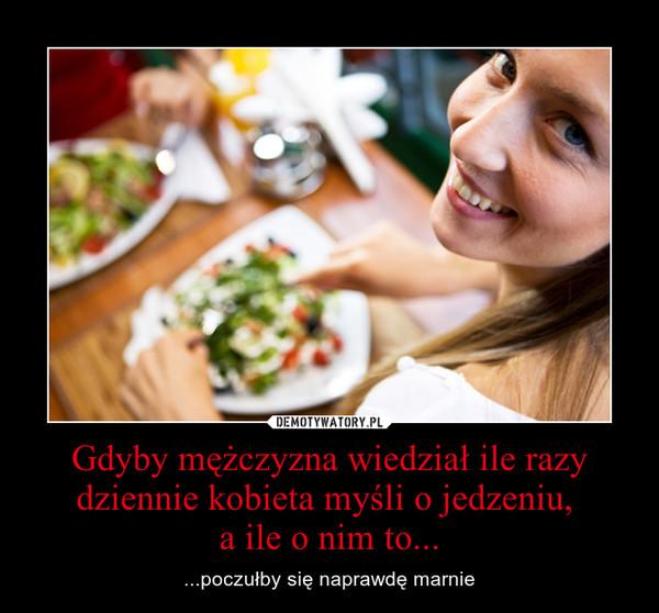 Gdyby mężczyzna wiedział ile razy dziennie kobieta myśli o jedzeniu, a ile o nim to... – ...poczułby się naprawdę marnie