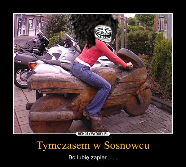 Tymczasem w Sosnowcu – Bo lubię zapier.......