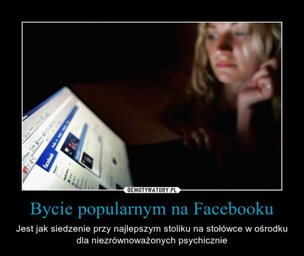 Bycie popularnym na Facebooku – Jest jak siedzenie przy najlepszym stoliku na stołówce w ośrodku dla niezrównoważonych psychicznie