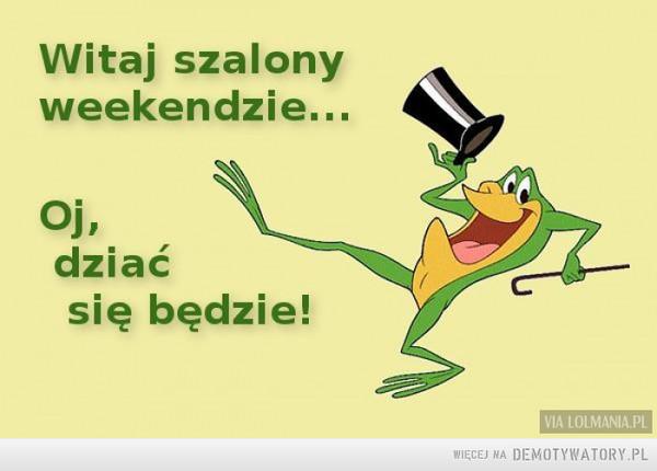 Witaj weekendzie! –