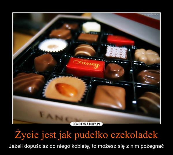 Życie jest jak pudełko czekoladek – Jeżeli dopuścisz do niego kobietę, to możesz się z nim pożegnać
