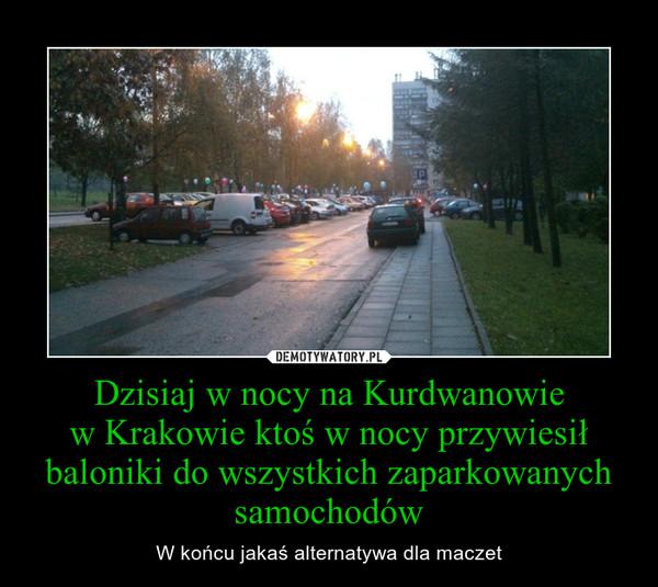 Dzisiaj w nocy na Kurdwanowiew Krakowie ktoś w nocy przywiesił baloniki do wszystkich zaparkowanych samochodów – W końcu jakaś alternatywa dla maczet