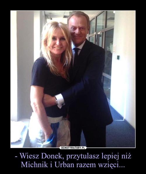 - Wiesz Donek, przytulasz lepiej niż Michnik i Urban razem wzięci...