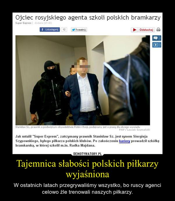 Tajemnica słabości polskich piłkarzy wyjaśniona – W ostatnich latach przegrywaliśmy wszystko, bo ruscy agenci celowo źle trenowali naszych piłkarzy.