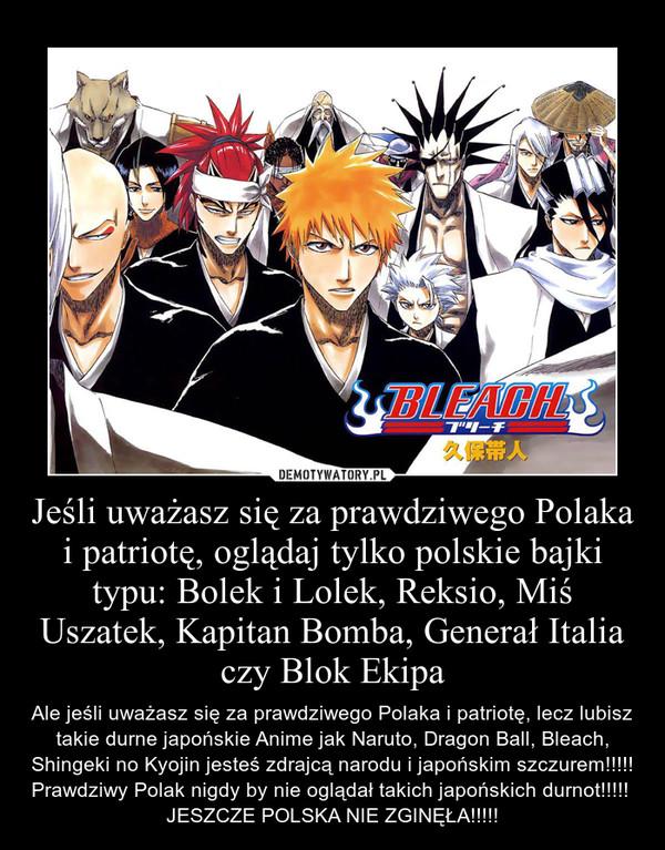 Jeśli uważasz się za prawdziwego Polaka i patriotę, oglądaj tylko polskie bajki typu: Bolek i Lolek, Reksio, Miś Uszatek, Kapitan Bomba, Generał Italia czy Blok Ekipa – Ale jeśli uważasz się za prawdziwego Polaka i patriotę, lecz lubisz takie durne japońskie Anime jak Naruto, Dragon Ball, Bleach, Shingeki no Kyojin jesteś zdrajcą narodu i japońskim szczurem!!!!! Prawdziwy Polak nigdy by nie oglądał takich japońskich durnot!!!!! JESZCZE POLSKA NIE ZGINĘŁA!!!!!