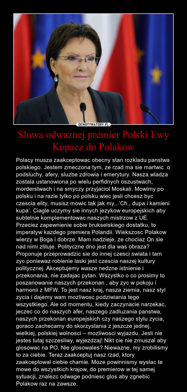 Slowa odwaznej premier Polski Ewy Kopacz do Polakow – Polacy musza zaakceptowac obecny stan rozkladu panstwa polskiego. Jestem zmeczona tym, ze rzad ma sie martwic  o podsluchy, afery, sluzbe zdrowia i emerytury. Nasza wladza zostala ustanowiona po wielu perfidnych oszustwach, morderstwach i na smyczy przyjaciol Moskali. Mowimy po polsku i na razie tylko po polsku wiec jesli chcesz byc  czescia elity, musisz mowic tak jak my...'Ch., dupa i kamieni kupa'. Ciagle uczymy sie innych jezykow europejskich aby subtelnie komplementowac naszych mistrzow z UE. Przeciez zapewnienie sobie brukselskiego dostatku, to imperatyw kazdego premiera Polandii. Wiekszosc Polakow wierzy w Boga i dobrze. Mam nadzieje, ze chociaz On sie nad nimi zlituje. Polityczne dno jest dla was obraza? Proponuje przeprowadzic sie do innej czesci swiata i tam zyc poniewaz robienie laski jest czescia naszej kultury politycznej. Akceptujemy wasze nedzne istnienie i przekonania, nie zadajac pytan. Wszystko o co prosimy to poszanowanie naszych przekonan , aby zyc w pokoju i harmonii z MFW. To jest nasz kraj, nasza ziemia, nasz styl zycia i dajemy wam mozliwosc podziwiania tego wszystkiego. Ale od momentu, kiedy zaczynacie narzekac, jeczec co do naszych afer, naszego zadluzania panstwa, naszych przekonan europejskich czy naszego stylu zycia, goraco zachecamy do skorzystania z jeszcze jednej, wielkiej, polskiej wolnosci – mozliwosci wyjazdu. Jesli nie jestes tutaj szczesliwy, wyjezdzaj! Nikt cie nie zmuszal aby glosowac na PO. Nie glosowales? Niewazne, my zrobilismy to za ciebie. Teraz zaakceptuj nasz rzad, ktory zaakceptowal ciebie chamie. Moze powinnismy wyslac te mowe do wszystkich krajow, do premierow w tej samej sytuacji, znalezc odwage podniesc glos aby zgnebic Polakow raz na zawsze.
