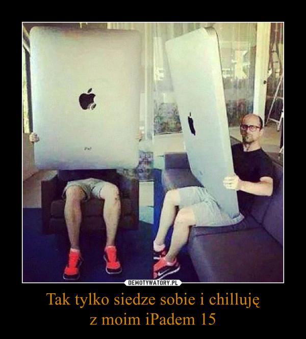 Tak tylko siedze sobie i chillujęz moim iPadem 15 –