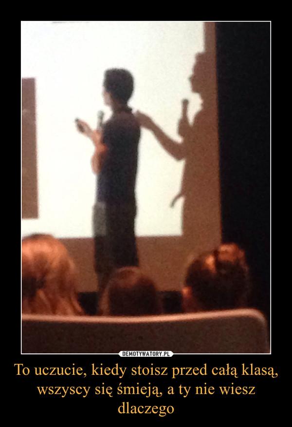 To uczucie, kiedy stoisz przed całą klasą, wszyscy się śmieją, a ty nie wiesz dlaczego –