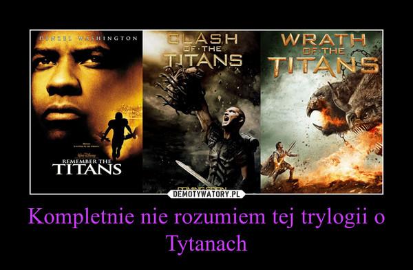 Kompletnie nie rozumiem tej trylogii o Tytanach –