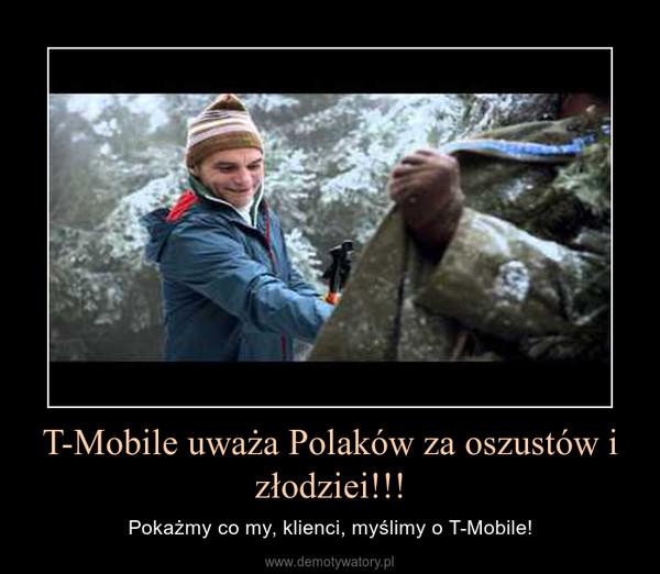 T-Mobile uważa Polaków za oszustów i złodziei!!! – Pokażmy co my, klienci, myślimy o T-Mobile!
