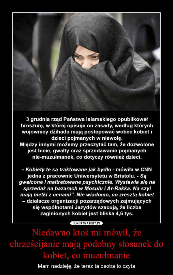 Niedawno ktoś mi mówił, że chrześcijanie mają podobny stosunek do kobiet, co muzułmanie – Mam nadzieję, że teraz ta osoba to czyta