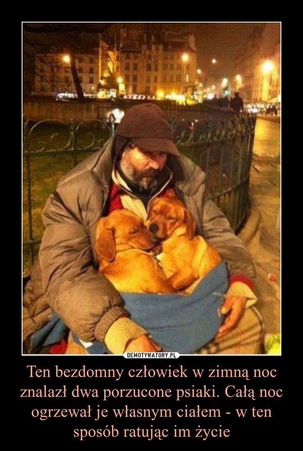 Ten bezdomny człowiek w zimną noc znalazł dwa porzucone psiaki. Całą noc ogrzewał je własnym ciałem - w ten sposób ratując im życie –