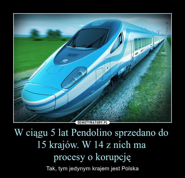 W ciągu 5 lat Pendolino sprzedano do 15 krajów. W 14 z nich ma procesy o korupcję – Tak, tym jedynym krajem jest Polska