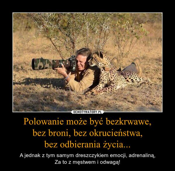 Polowanie może być bezkrwawe,bez broni, bez okrucieństwa,bez odbierania życia... – A jednak z tym samym dreszczykiem emocji, adrenaliną,Za to z męstwem i odwagą!