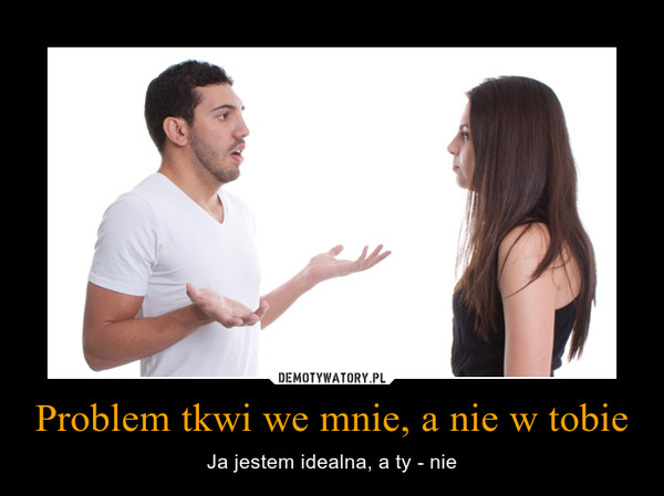 Problem tkwi we mnie, a nie w tobie – Ja jestem idealna, a ty - nie