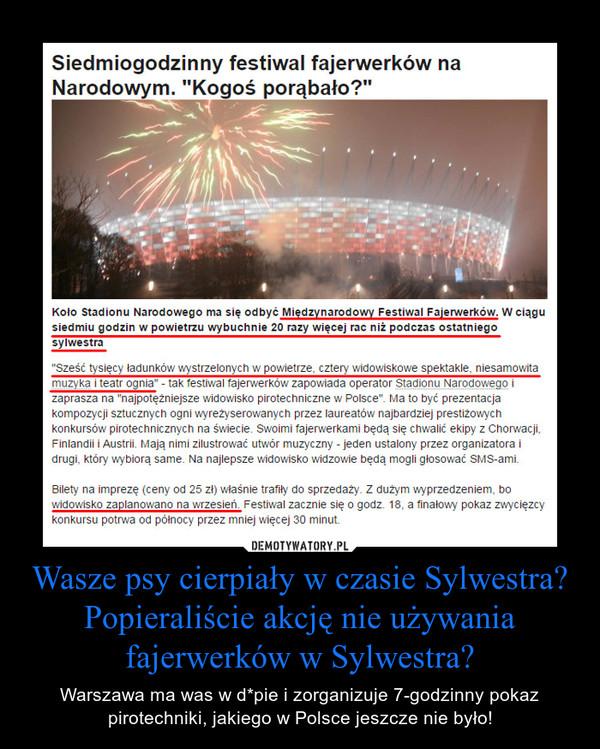 Wasze psy cierpiały w czasie Sylwestra?Popieraliście akcję nie używania fajerwerków w Sylwestra? – Warszawa ma was w d*pie i zorganizuje 7-godzinny pokaz pirotechniki, jakiego w Polsce jeszcze nie było!