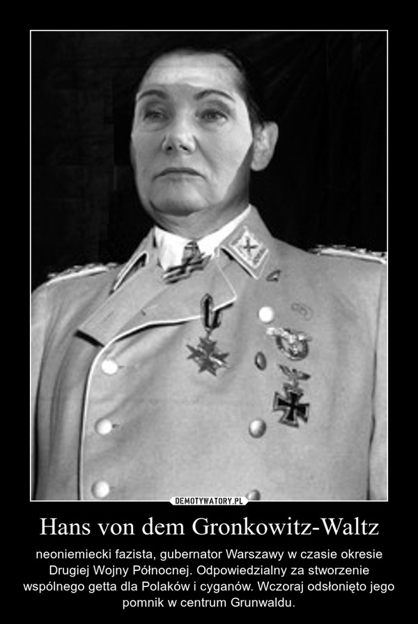 Hans von dem Gronkowitz-Waltz – neoniemiecki fazista, gubernator Warszawy w czasie okresie Drugiej Wojny Północnej. Odpowiedzialny za stworzenie wspólnego getta dla Polaków i cyganów. Wczoraj odsłonięto jego pomnik w centrum Grunwaldu.