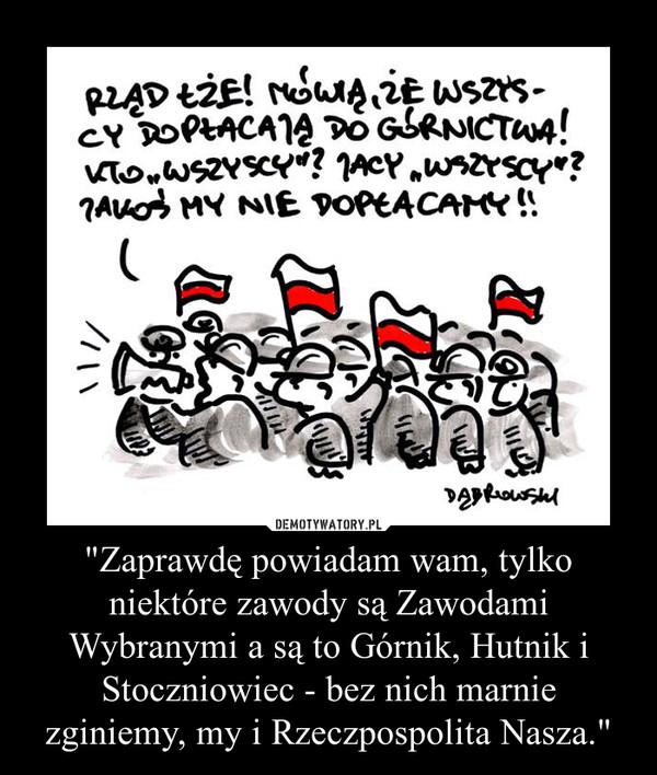 """""""Zaprawdę powiadam wam, tylko niektóre zawody są Zawodami Wybranymi a są to Górnik, Hutnik i Stoczniowiec - bez nich marnie zginiemy, my i Rzeczpospolita Nasza."""" –"""