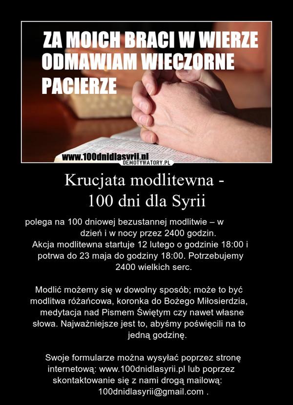Krucjata modlitewna - 100 dni dla Syrii – polega na 100 dniowej bezustannej modlitwie – w                          dzień i w nocy przez 2400 godzin.    Akcja modlitewna startuje 12 lutego o godzinie 18:00 i      potrwa do 23 maja do godziny 18:00. Potrzebujemy                                     2400 wielkich serc.     Modlić możemy się w dowolny sposób; może to być   modlitwa różańcowa, koronka do Bożego Miłosierdzia,       medytacja nad Pismem Świętym czy nawet własne    słowa. Najważniejsze jest to, abyśmy poświęcili na to                                          jedną godzinę.        Swoje formularze można wysyłać poprzez stronę          internetową: www.100dnidlasyrii.pl lub poprzez              skontaktowanie się z nami drogą mailową:                              100dnidlasyrii@gmail.com .