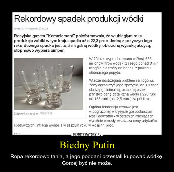 Biedny Putin – Ropa rekordowo tania, a jego poddani przestali kupować wódkę. Gorzej być nie może.
