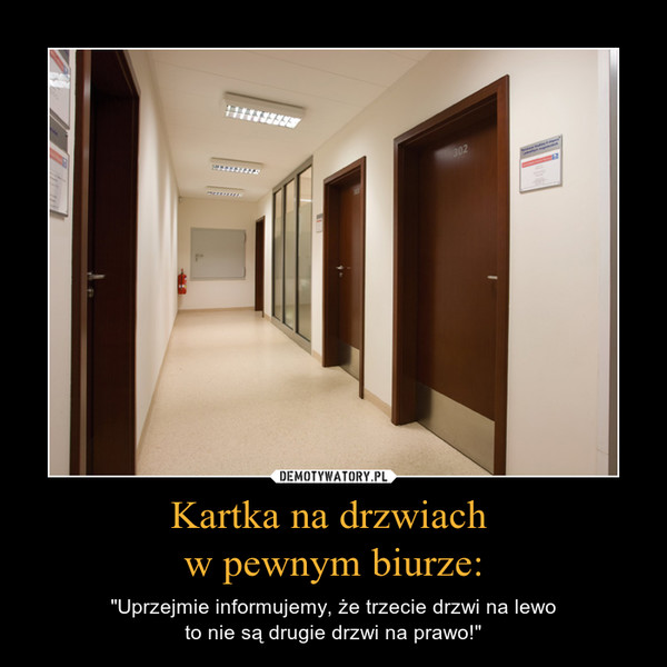 """Kartka na drzwiach w pewnym biurze: – """"Uprzejmie informujemy, że trzecie drzwi na lewoto nie są drugie drzwi na prawo!"""""""