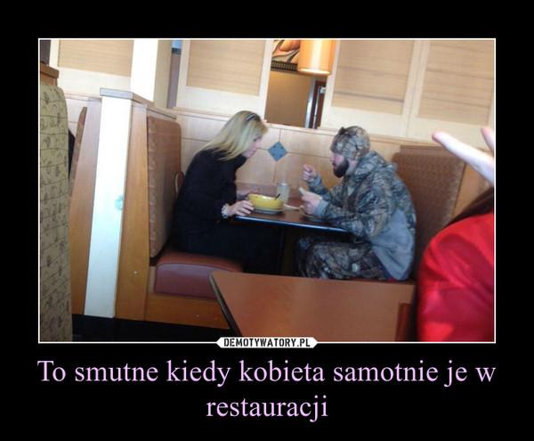 To smutne kiedy kobieta samotnie je w restauracji –