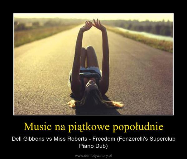 Music na piątkowe popołudnie – Dell Gibbons vs Miss Roberts - Freedom (Fonzerelli's Superclub Piano Dub)
