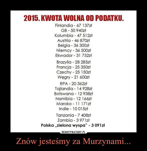 Znów jesteśmy za Murzynami... –
