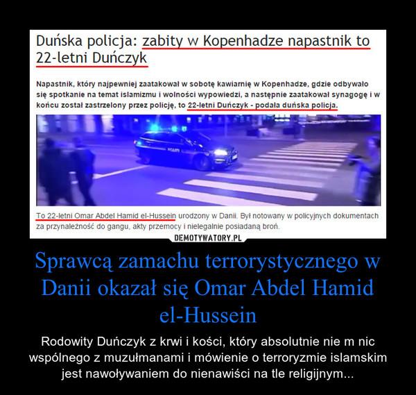 Sprawcą zamachu terrorystycznego w Danii okazał się Omar Abdel Hamid el-Hussein – Rodowity Duńczyk z krwi i kości, który absolutnie nie m nic wspólnego z muzułmanami i mówienie o terroryzmie islamskim jest nawoływaniem do nienawiści na tle religijnym...