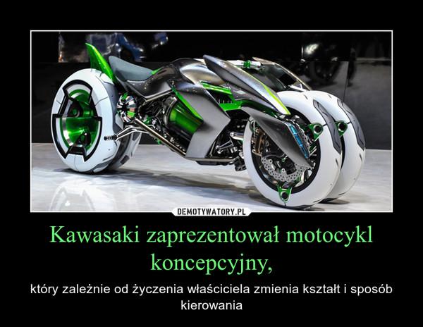 Kawasaki zaprezentował motocykl koncepcyjny, – który zależnie od życzenia właściciela zmienia kształt i sposób kierowania