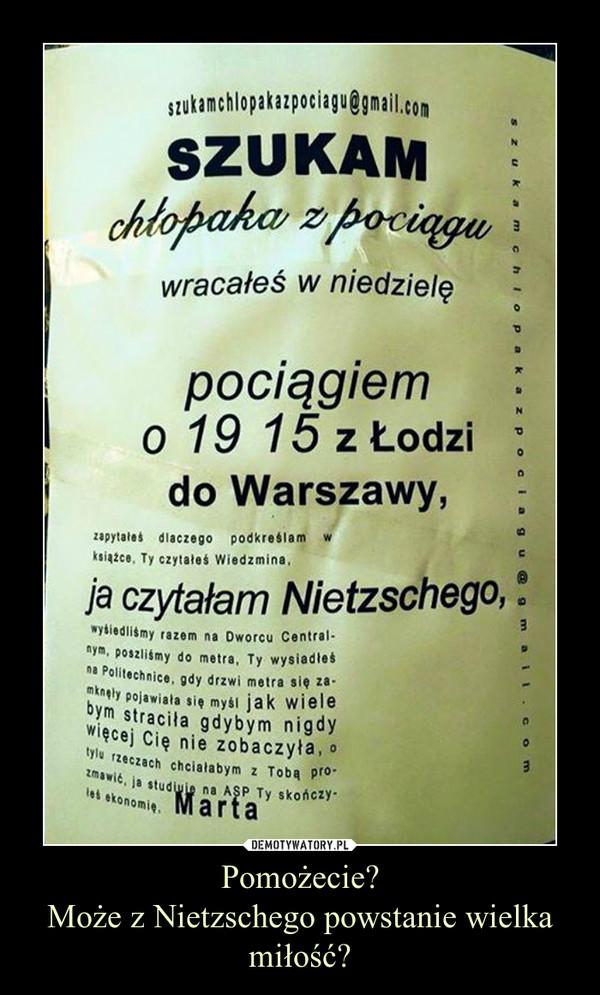 Pomożecie?Może z Nietzschego powstanie wielka miłość? –
