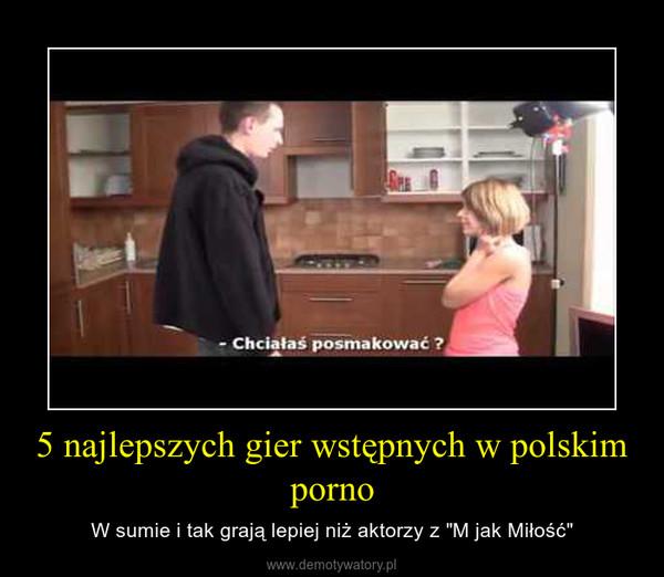 """5 najlepszych gier wstępnych w polskim porno – W sumie i tak grają lepiej niż aktorzy z """"M jak Miłość"""""""