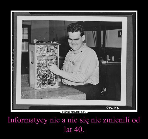 Informatycy nic a nic się nie zmienili od lat 40. –