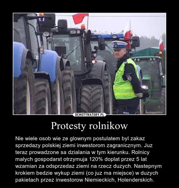 Protesty rolnikow – Nie wiele osob wie ze glownym postulatem byl zakaz sprzedazy polskiej ziemi inwestorom zagranicznym. Juz teraz prowadzone sa dzialania w tym kierunku. Rolnicy malych gospodarst otrzymuja 120% doplat przez 5 lat wzamian za odsprzedaz ziemi na rzecz duzych. Nastepnym krokiem bedzie wykup ziemi (co juz ma miejsce) w duzych pakietach przez inwestorow Niemieckich, Holenderskich.
