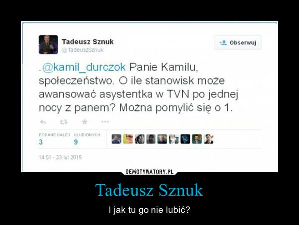 Tadeusz Sznuk – I jak tu go nie lubić?